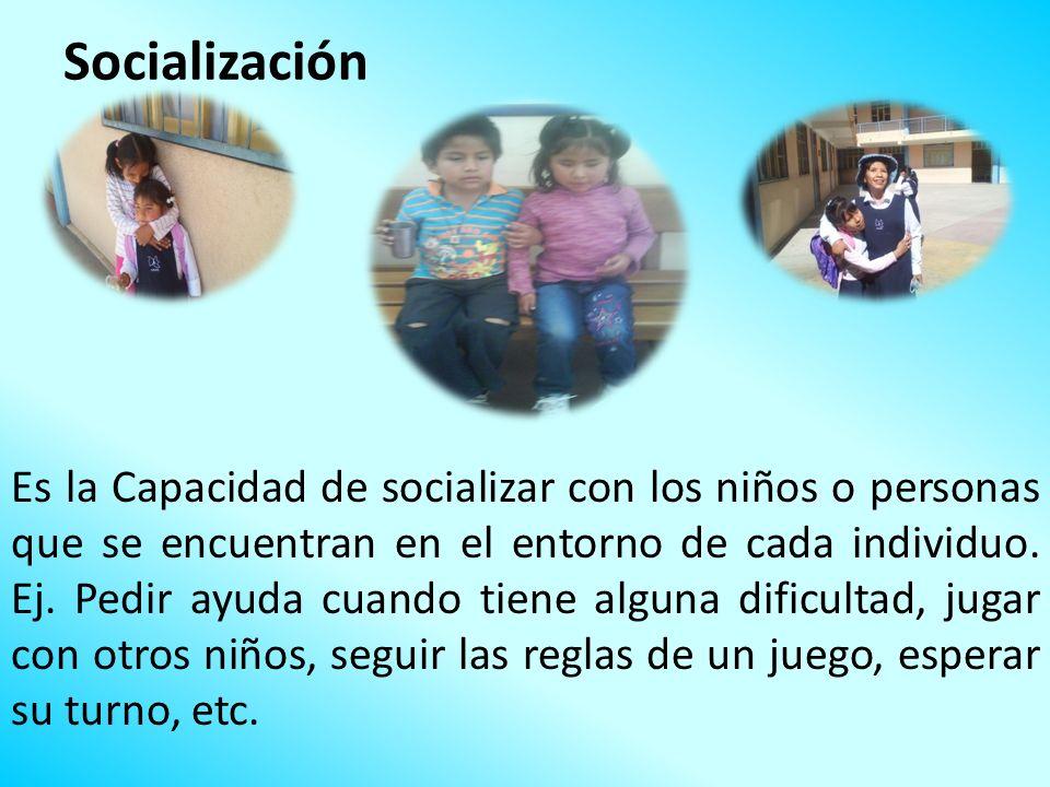 Socialización Es la Capacidad de socializar con los niños o personas que se encuentran en el entorno de cada individuo. Ej. Pedir ayuda cuando tiene a