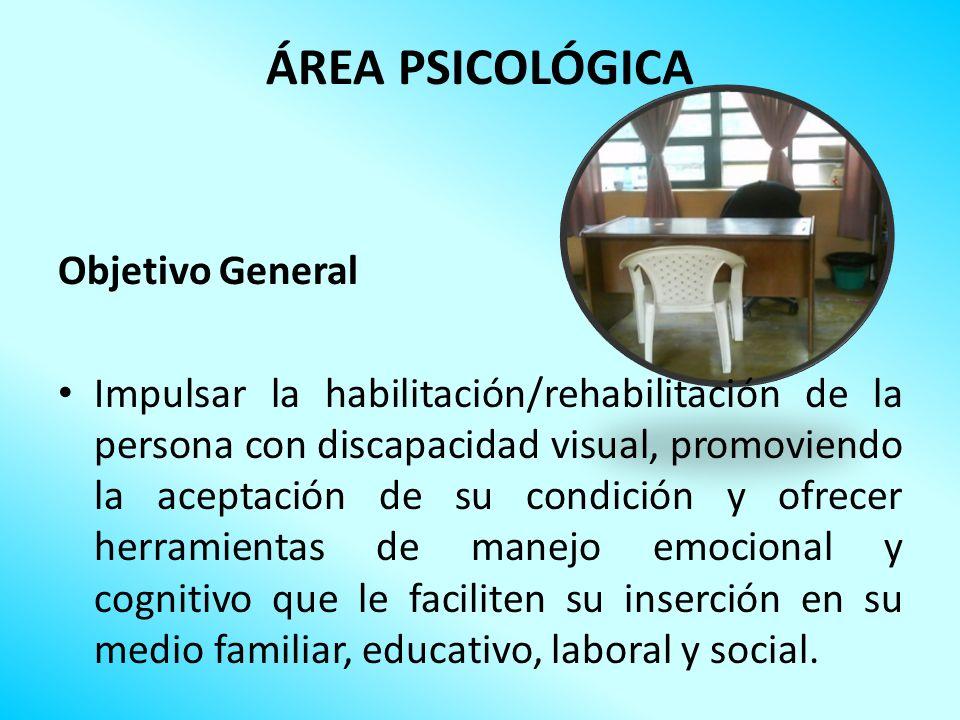 ÁREA PSICOLÓGICA Objetivo General Impulsar la habilitación/rehabilitación de la persona con discapacidad visual, promoviendo la aceptación de su condi