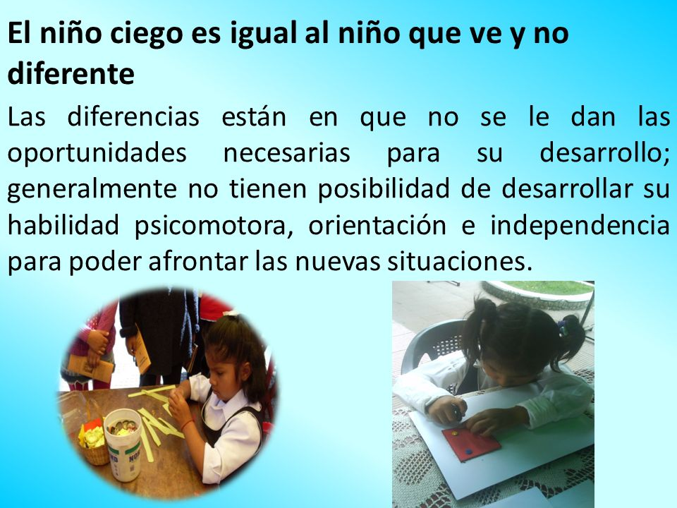 El niño ciego es igual al niño que ve y no diferente Las diferencias están en que no se le dan las oportunidades necesarias para su desarrollo; genera