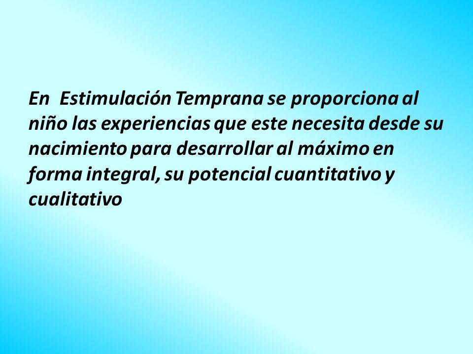En Estimulación Temprana se proporciona al niño las experiencias que este necesita desde su nacimiento para desarrollar al máximo en forma integral, s