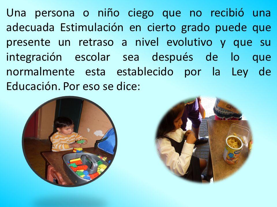 Una persona o niño ciego que no recibió una adecuada Estimulación en cierto grado puede que presente un retraso a nivel evolutivo y que su integración