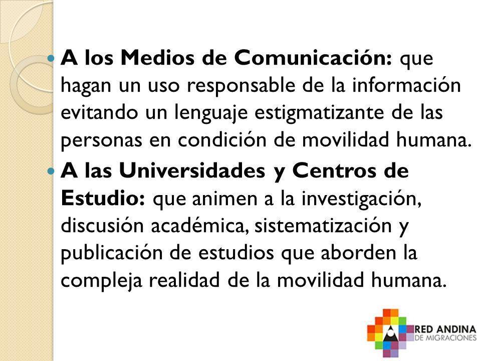 A los Medios de Comunicación: que hagan un uso responsable de la información evitando un lenguaje estigmatizante de las personas en condición de movil