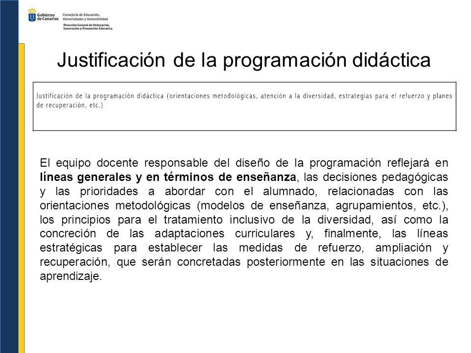 Justificación de la programación didáctica El equipo docente responsable del diseño de la programación reflejará en líneas generales y en términos de
