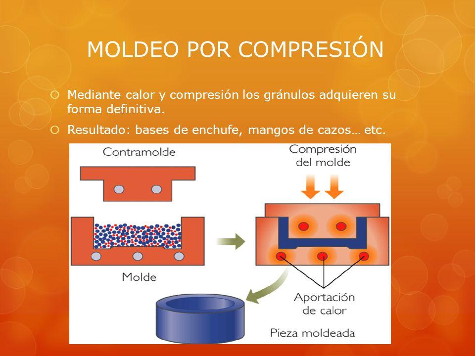 MOLDEO POR COMPRESIÓN Mediante calor y compresión los gránulos adquieren su forma definitiva. Resultado: bases de enchufe, mangos de cazos… etc.