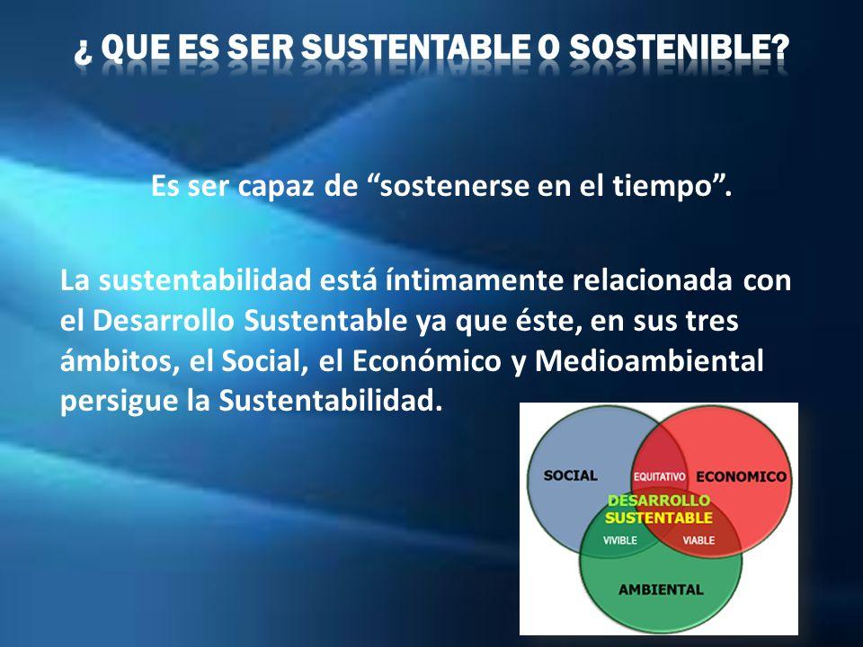 Es ser capaz de sostenerse en el tiempo. La sustentabilidad está íntimamente relacionada con el Desarrollo Sustentable ya que éste, en sus tres ámbito