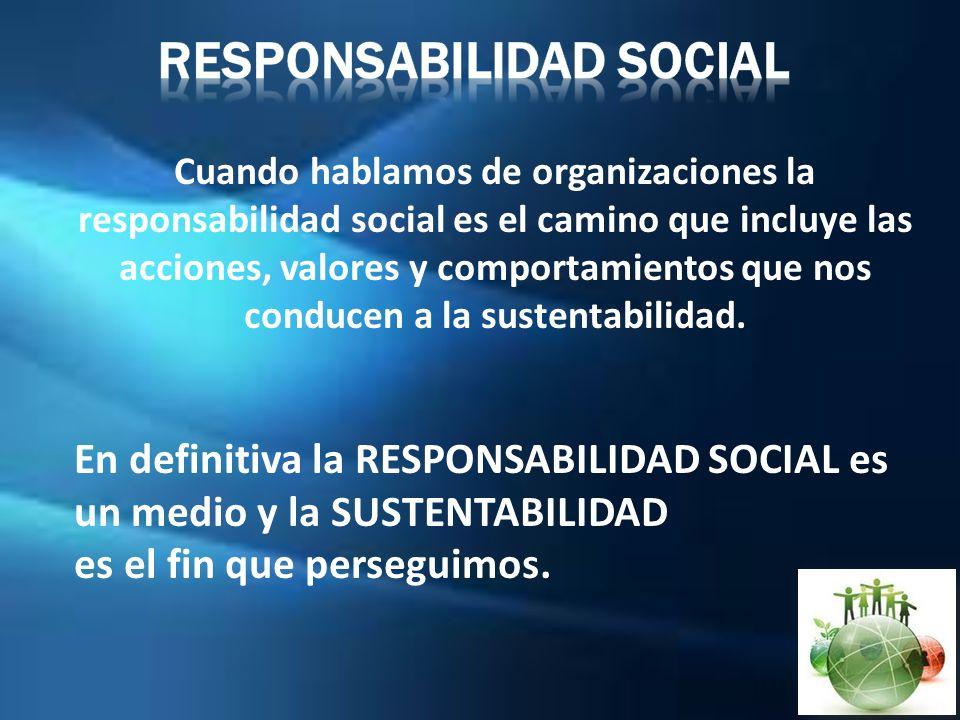 Cuando hablamos de organizaciones la responsabilidad social es el camino que incluye las acciones, valores y comportamientos que nos conducen a la sus