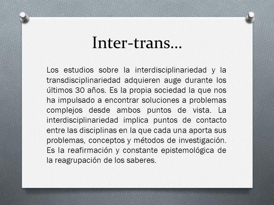Inter-trans… Los estudios sobre la interdisciplinariedad y la transdisciplinariedad adquieren auge durante los últimos 30 años. Es la propia sociedad