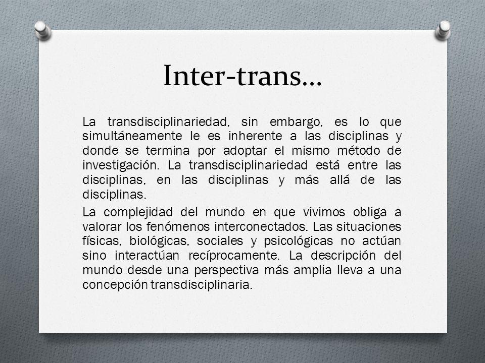 Inter-trans… La transdisciplinariedad, sin embargo, es lo que simultáneamente le es inherente a las disciplinas y donde se termina por adoptar el mism