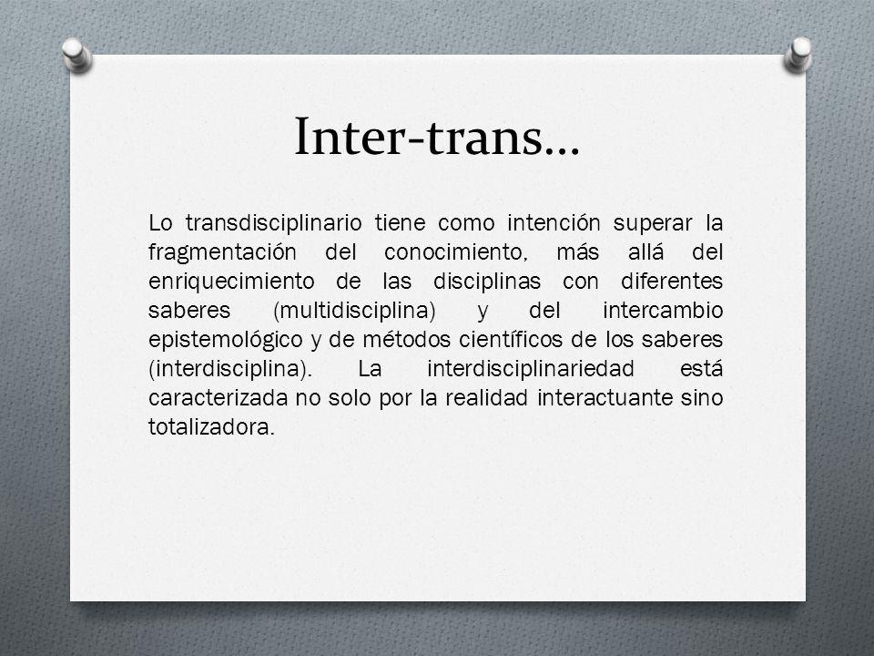 Inter-trans… Lo transdisciplinario tiene como intención superar la fragmentación del conocimiento, más allá del enriquecimiento de las disciplinas con