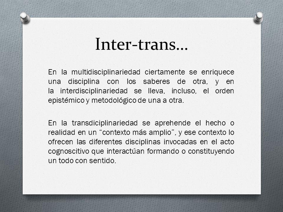 Inter-trans… En la multidisciplinariedad ciertamente se enriquece una disciplina con los saberes de otra, y en la interdisciplinariedad se lleva, incl