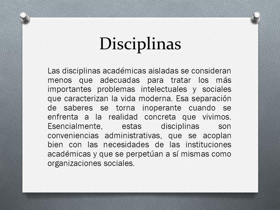 Disciplinas Las disciplinas académicas aisladas se consideran menos que adecuadas para tratar los más importantes problemas intelectuales y sociales q