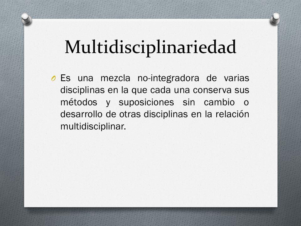 Multidisciplinariedad O Es una mezcla no-integradora de varias disciplinas en la que cada una conserva sus métodos y suposiciones sin cambio o desarro