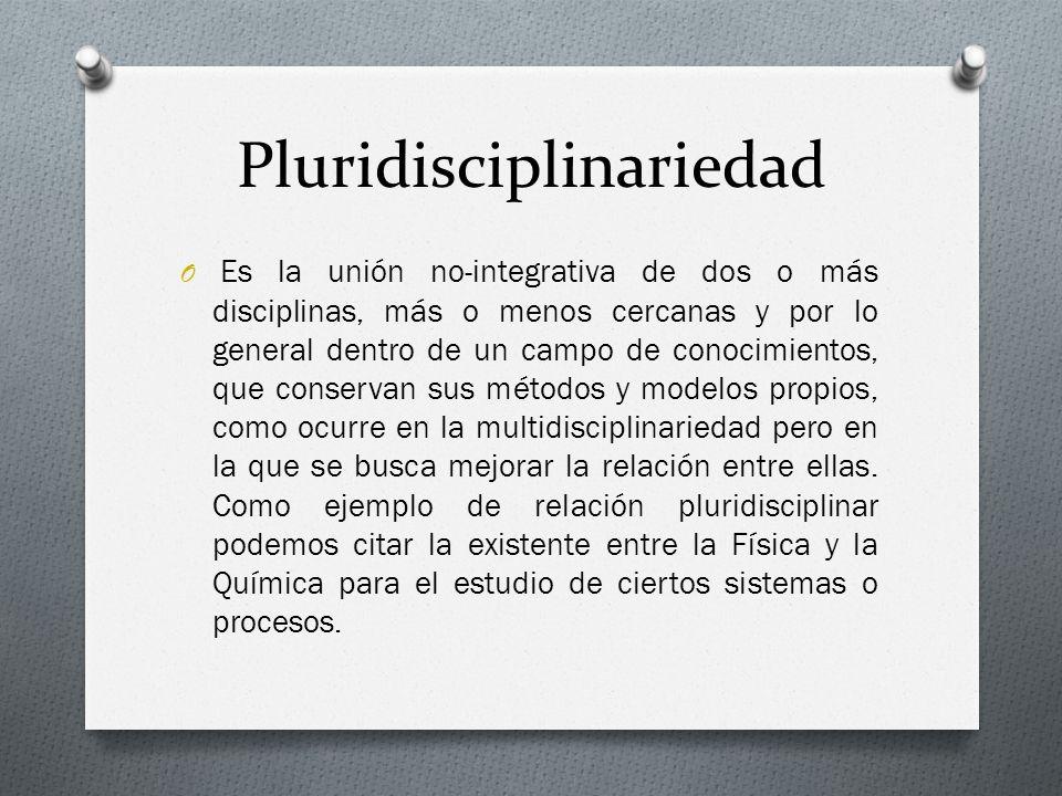 Pluridisciplinariedad O Es la unión no-integrativa de dos o más disciplinas, más o menos cercanas y por lo general dentro de un campo de conocimientos