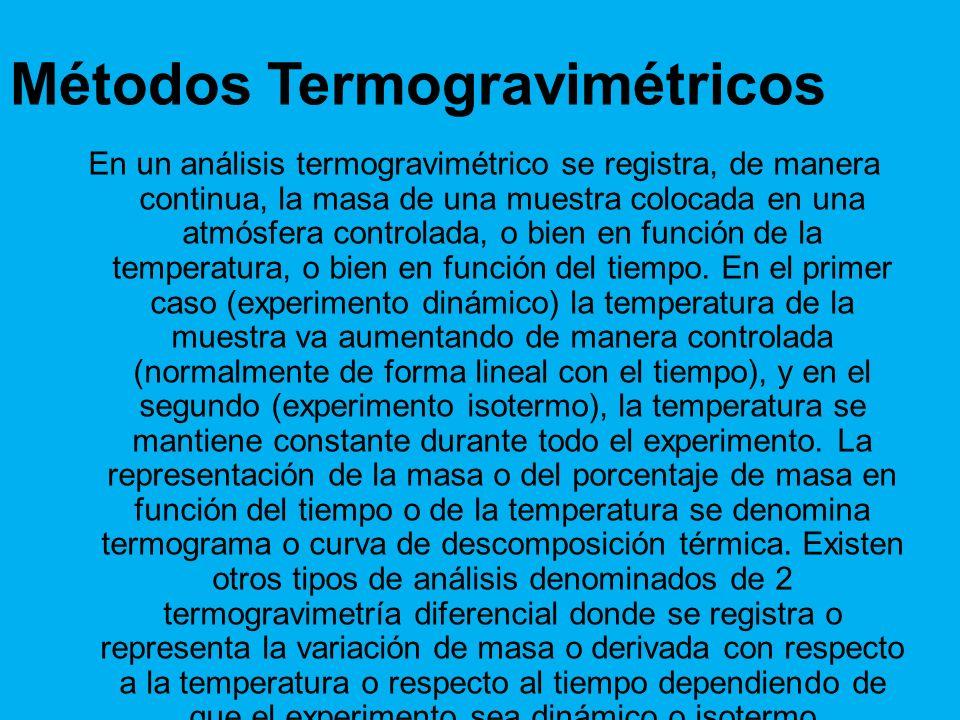 Métodos Termogravimétricos En un análisis termogravimétrico se registra, de manera continua, la masa de una muestra colocada en una atmósfera controlada, o bien en función de la temperatura, o bien en función del tiempo.