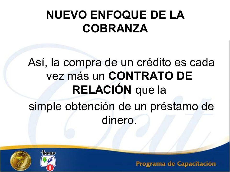 NUEVO ENFOQUE DE LA COBRANZA Así, la compra de un crédito es cada vez más un CONTRATO DE RELACIÓN que la simple obtención de un préstamo de dinero.