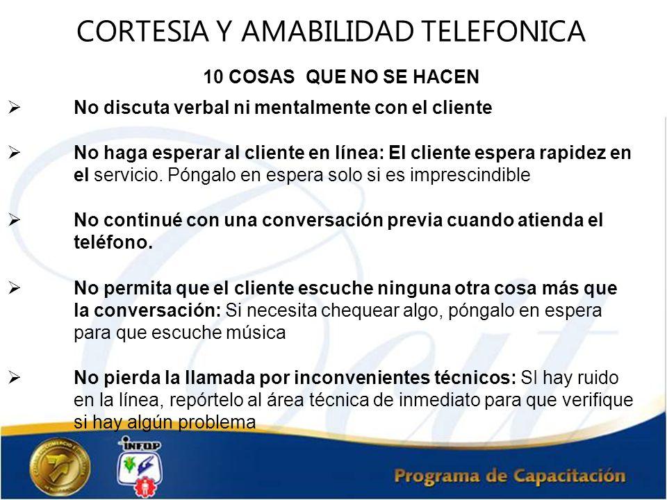 CORTESIA Y AMABILIDAD TELEFONICA 10 COSAS QUE NO SE HACEN No discuta verbal ni mentalmente con el cliente No haga esperar al cliente en línea: El clie