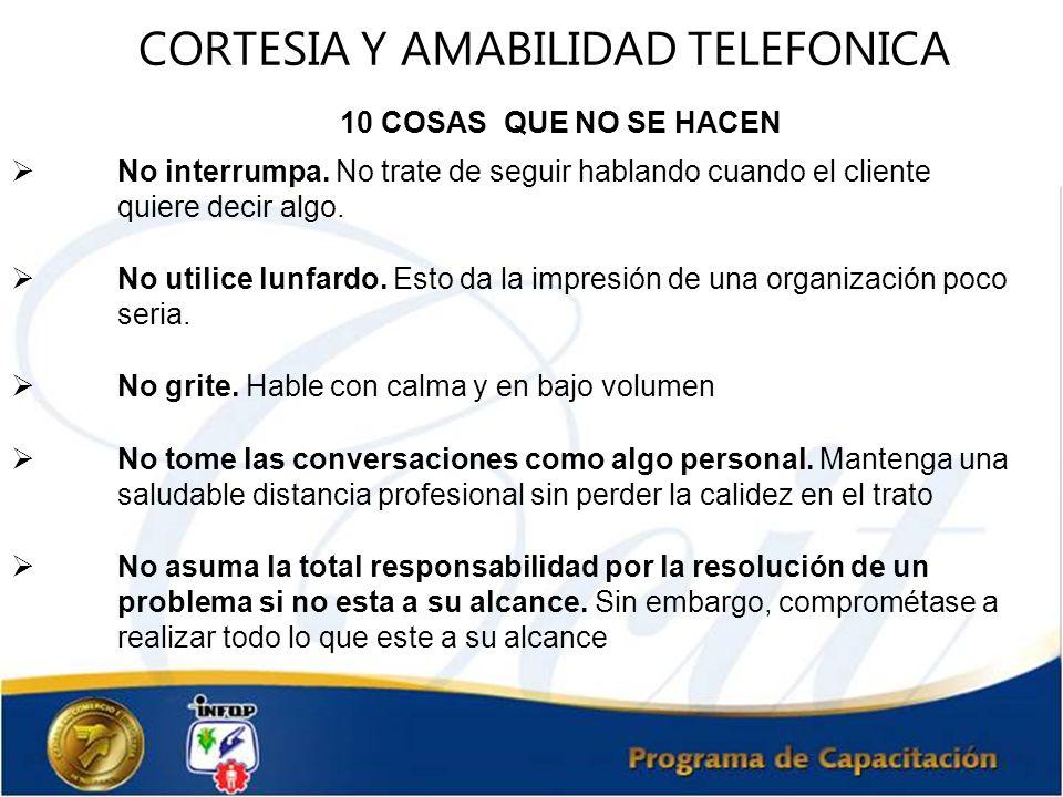 CORTESIA Y AMABILIDAD TELEFONICA 10 COSAS QUE NO SE HACEN No interrumpa. No trate de seguir hablando cuando el cliente quiere decir algo. No utilice l