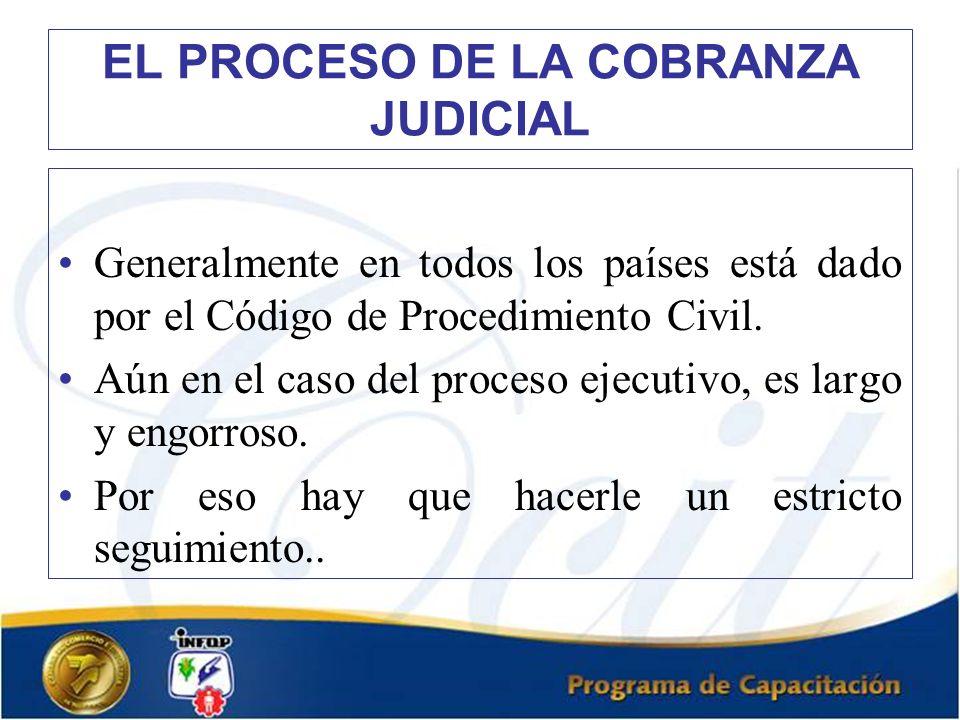 EL PROCESO DE LA COBRANZA JUDICIAL Generalmente en todos los países está dado por el Código de Procedimiento Civil. Aún en el caso del proceso ejecuti