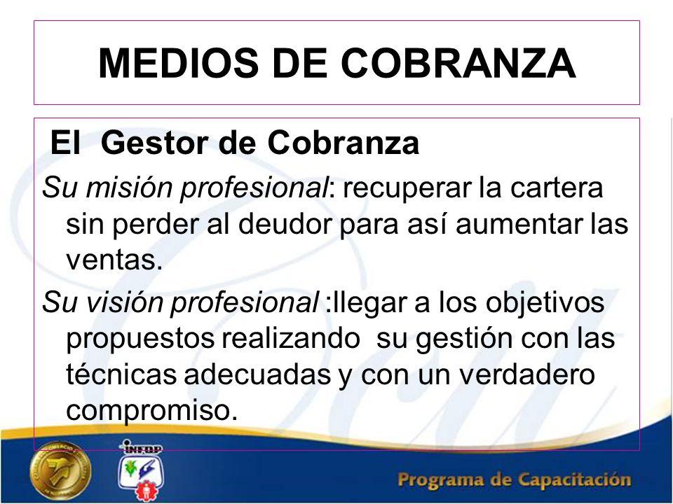 MEDIOS DE COBRANZA El Gestor de Cobranza Su misión profesional: recuperar la cartera sin perder al deudor para así aumentar las ventas. Su visión prof