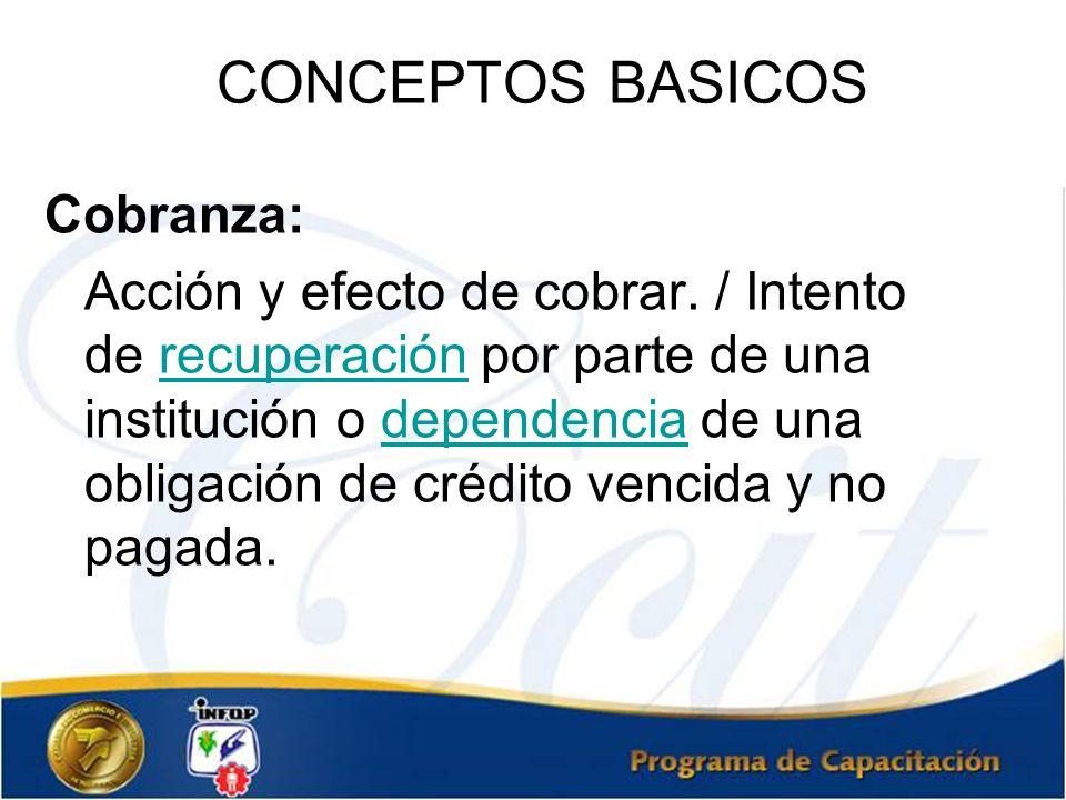 CONCEPTOS BASICOS Cobranza: Acción y efecto de cobrar. / Intento de recuperación por parte de una institución o dependencia de una obligación de crédi