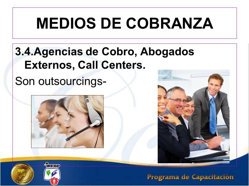 MEDIOS DE COBRANZA 3.4.Agencias de Cobro, Abogados Externos, Call Centers. Son outsourcings-