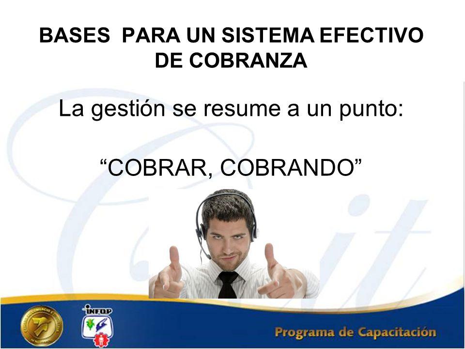 BASES PARA UN SISTEMA EFECTIVO DE COBRANZA La gestión se resume a un punto: COBRAR, COBRANDO
