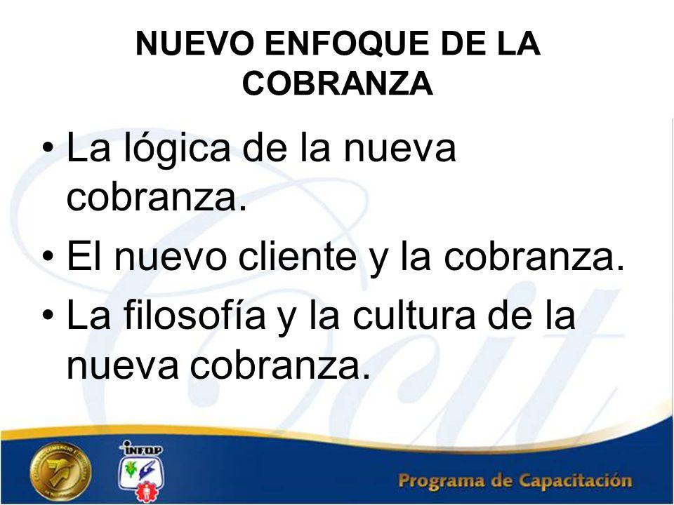 NUEVO ENFOQUE DE LA COBRANZA La lógica de la nueva cobranza. El nuevo cliente y la cobranza. La filosofía y la cultura de la nueva cobranza.