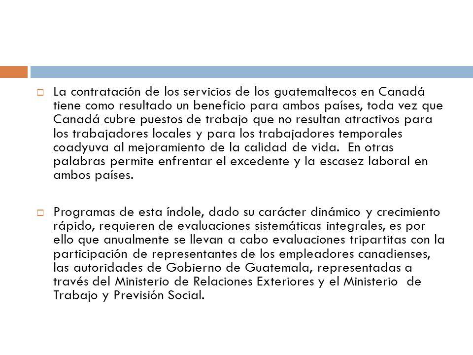 La contratación de los servicios de los guatemaltecos en Canadá tiene como resultado un beneficio para ambos países, toda vez que Canadá cubre puestos de trabajo que no resultan atractivos para los trabajadores locales y para los trabajadores temporales coadyuva al mejoramiento de la calidad de vida.