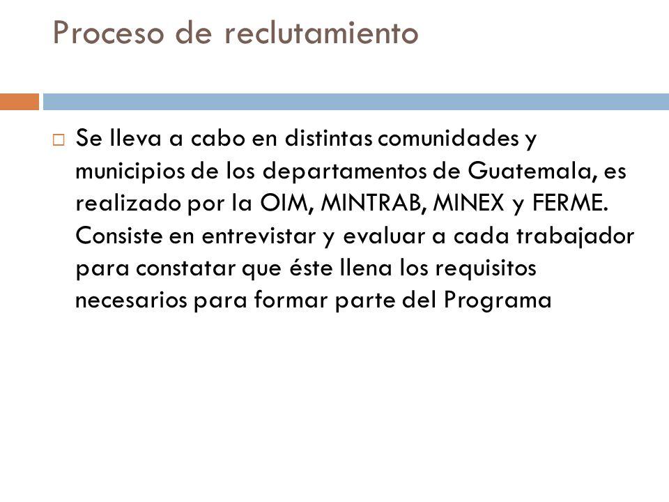 Proceso de reclutamiento Se lleva a cabo en distintas comunidades y municipios de los departamentos de Guatemala, es realizado por la OIM, MINTRAB, MINEX y FERME.