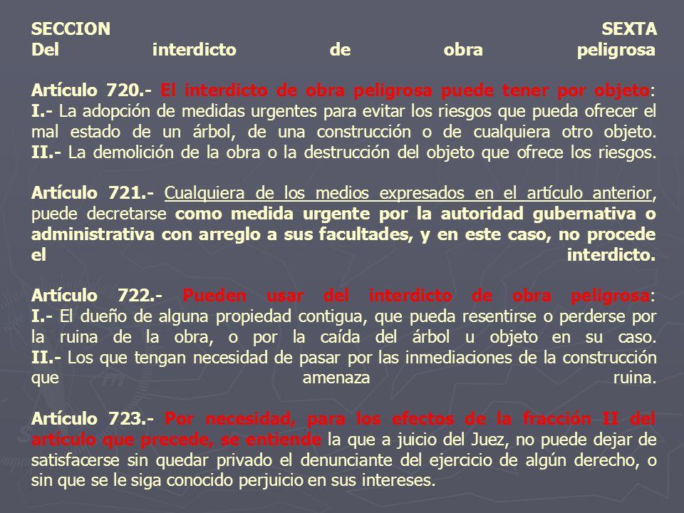 SECCION SEXTA Del interdicto de obra peligrosa Artículo 720.- El interdicto de obra peligrosa puede tener por objeto: I.- La adopción de medidas urgen
