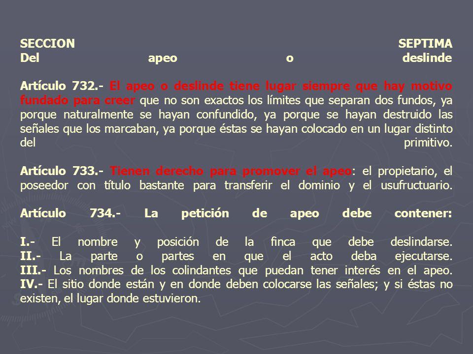SECCION SEPTIMA Del apeo o deslinde Artículo 732.- El apeo o deslinde tiene lugar siempre que hay motivo fundado para creer que no son exactos los lím