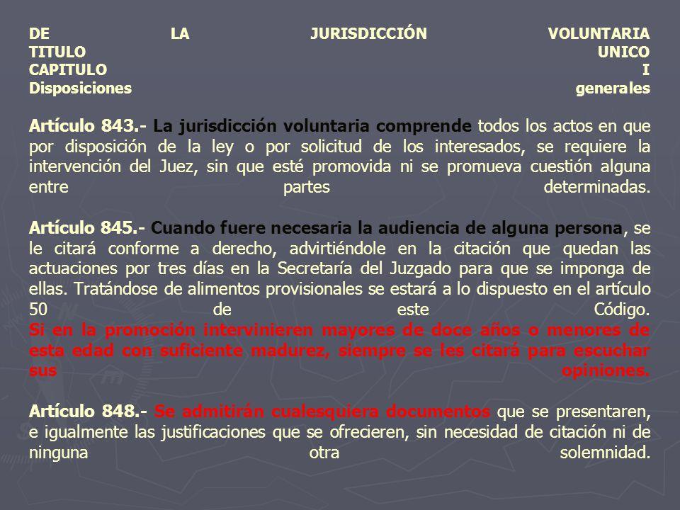 DE LA JURISDICCIÓN VOLUNTARIA TITULO UNICO CAPITULO I Disposiciones generales Artículo 843.- La jurisdicción voluntaria comprende todos los actos en q