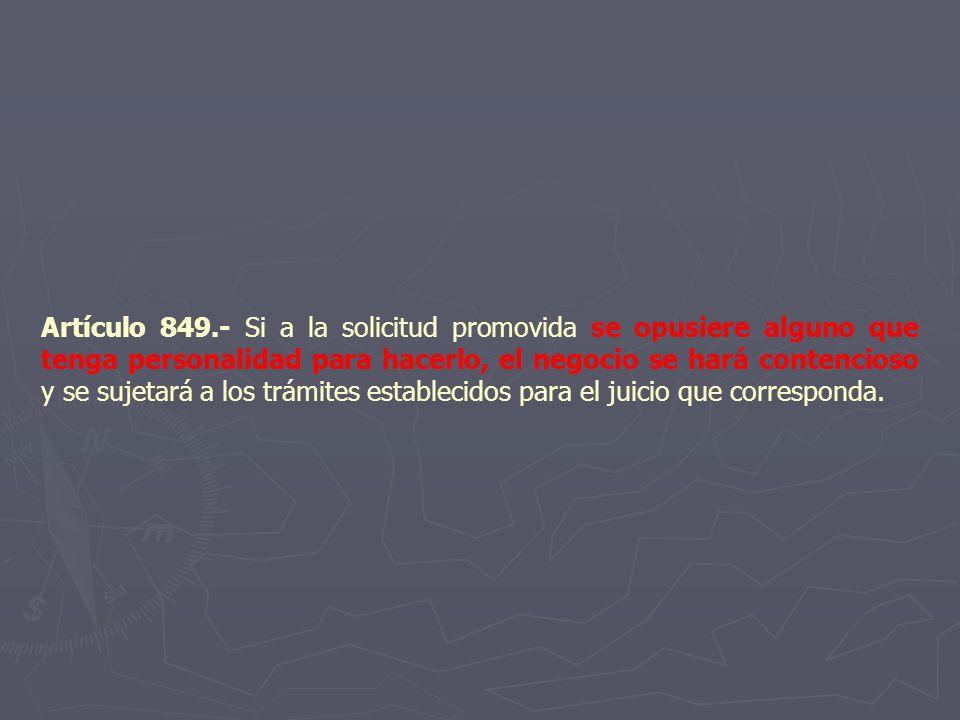 Artículo 849.- Si a la solicitud promovida se opusiere alguno que tenga personalidad para hacerlo, el negocio se hará contencioso y se sujetará a los