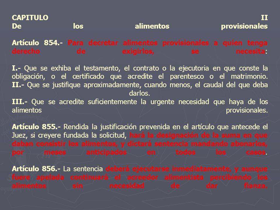 CAPITULO II De los alimentos provisionales Artículo 854.- Para decretar alimentos provisionales a quien tenga derecho de exigirlos, se necesita: I.- Q