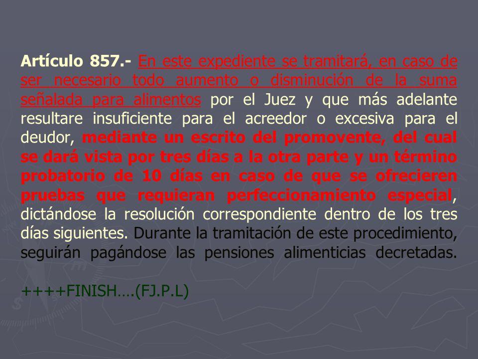 Artículo 857.- En este expediente se tramitará, en caso de ser necesario todo aumento o disminución de la suma señalada para alimentos por el Juez y q