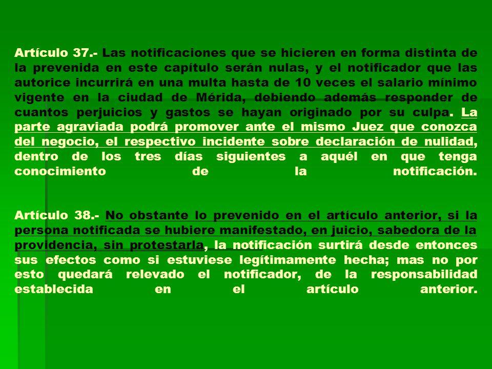 Artículo 37.- Las notificaciones que se hicieren en forma distinta de la prevenida en este capítulo serán nulas, y el notificador que las autorice inc