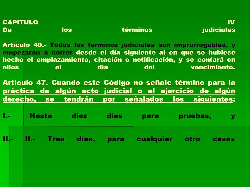 CAPITULO IV De los términos judiciales Artículo 40.- Todos los términos judiciales son improrrogables, y empezarán a correr desde el día siguiente al