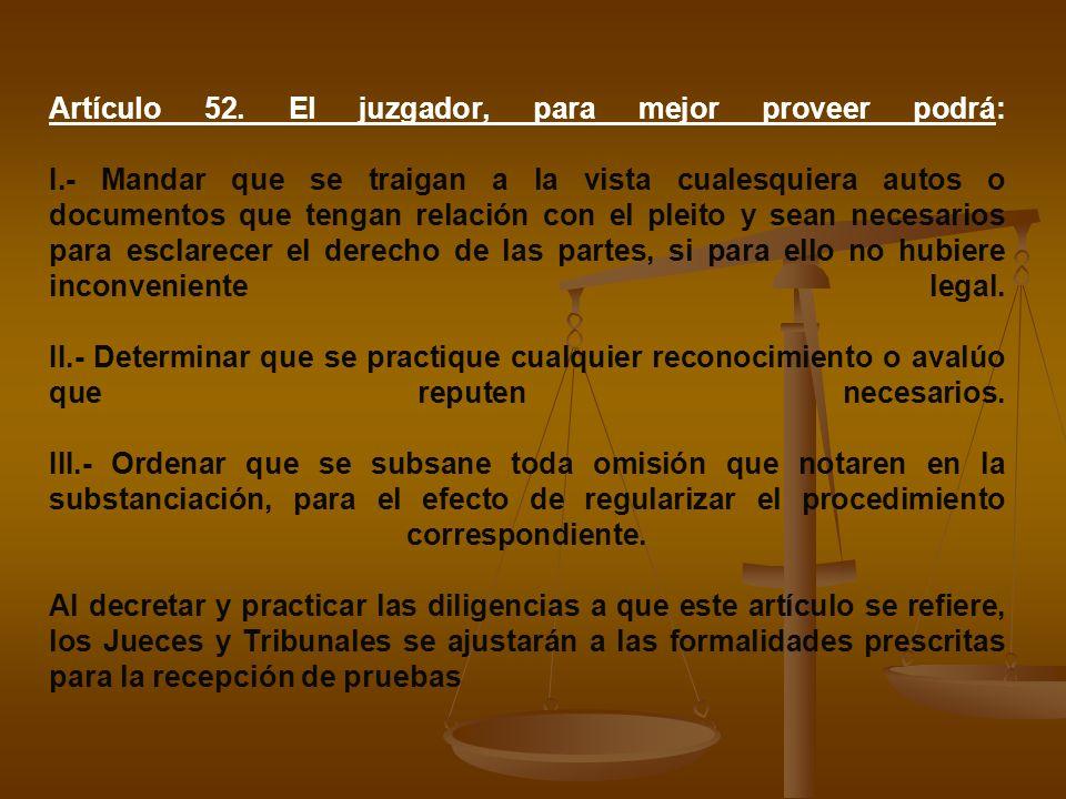 Artículo 52. El juzgador, para mejor proveer podrá: I.- Mandar que se traigan a la vista cualesquiera autos o documentos que tengan relación con el pl