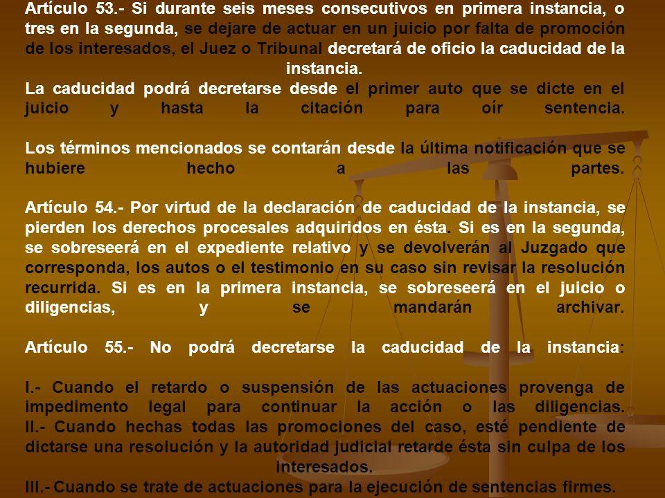 Artículo 53.- Si durante seis meses consecutivos en primera instancia, o tres en la segunda, se dejare de actuar en un juicio por falta de promoción d