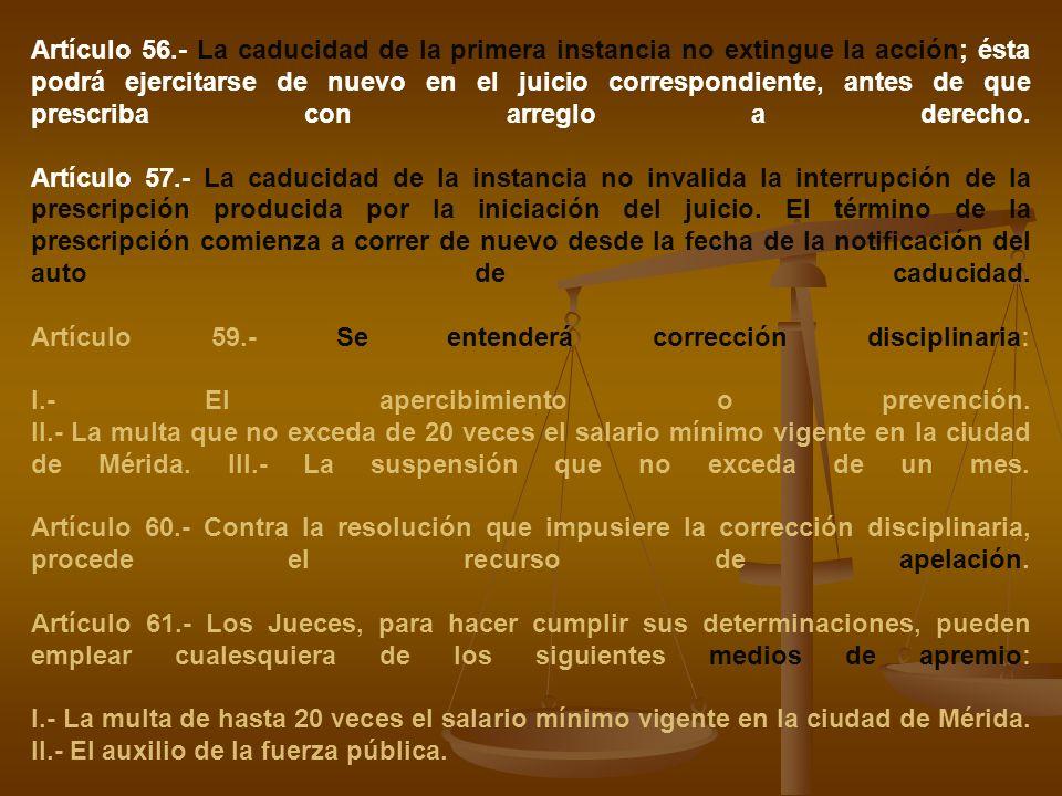 Artículo 56.- La caducidad de la primera instancia no extingue la acción; ésta podrá ejercitarse de nuevo en el juicio correspondiente, antes de que p