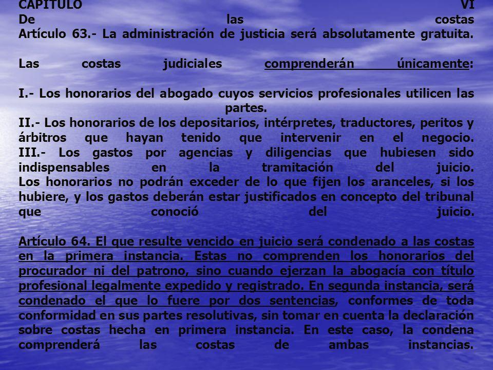 CAPITULO VI De las costas Artículo 63.- La administración de justicia será absolutamente gratuita. Las costas judiciales comprenderán únicamente: I.-