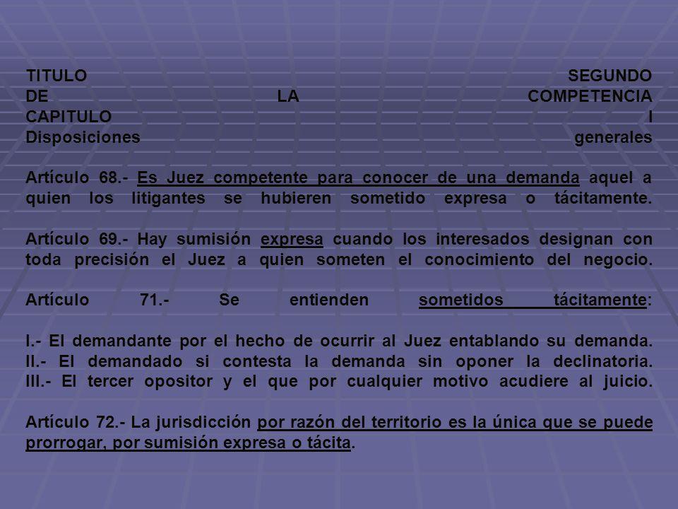 TITULO SEGUNDO DE LA COMPETENCIA CAPITULO I Disposiciones generales Artículo 68.- Es Juez competente para conocer de una demanda aquel a quien los lit
