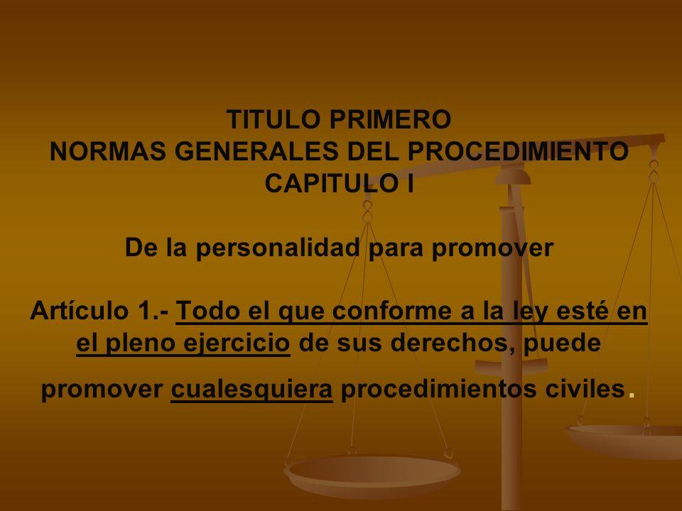 TITULO PRIMERO NORMAS GENERALES DEL PROCEDIMIENTO CAPITULO I De la personalidad para promover Artículo 1.- Todo el que conforme a la ley esté en el pl