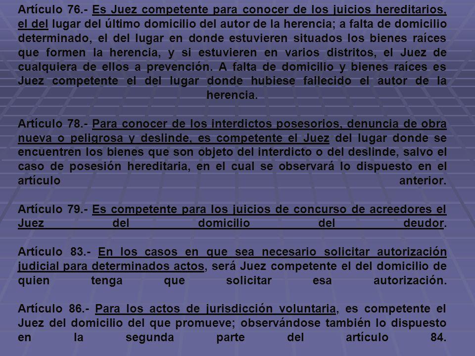 Artículo 76.- Es Juez competente para conocer de los juicios hereditarios, el del lugar del último domicilio del autor de la herencia; a falta de domi