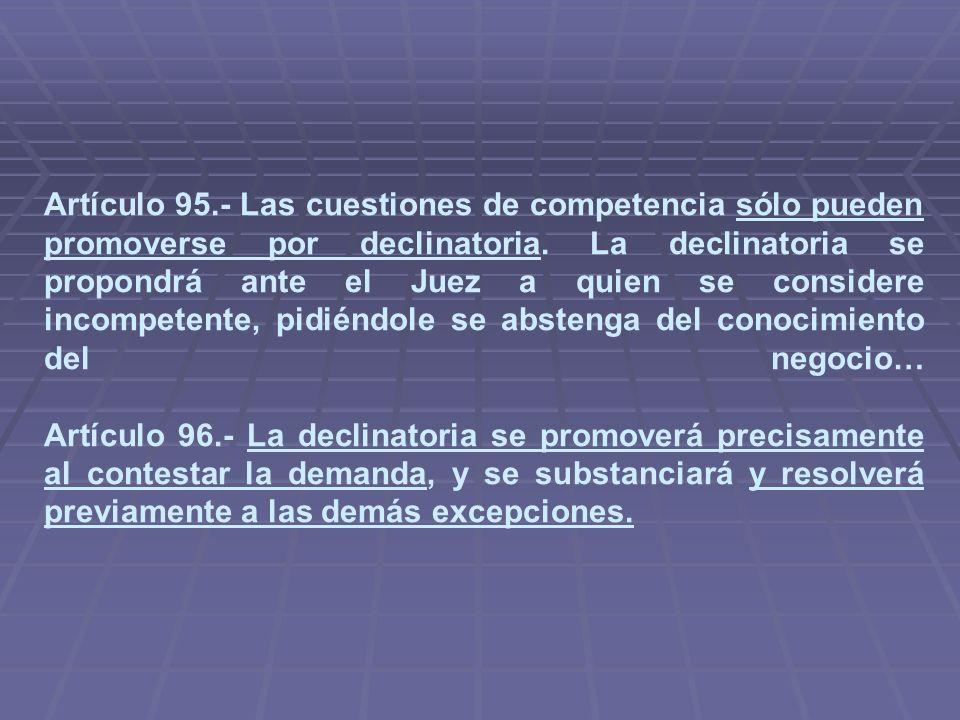 Artículo 95.- Las cuestiones de competencia sólo pueden promoverse por declinatoria. La declinatoria se propondrá ante el Juez a quien se considere in