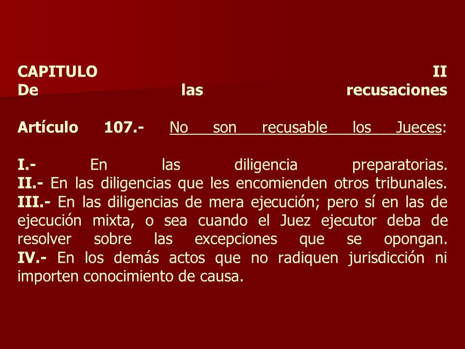 CAPITULO II De las recusaciones Artículo 107.- No son recusable los Jueces: I.- En las diligencia preparatorias. II.- En las diligencias que les encom