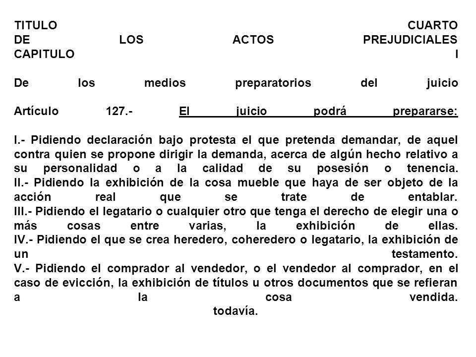 TITULO CUARTO DE LOS ACTOS PREJUDICIALES CAPITULO I De los medios preparatorios del juicio Artículo 127.- El juicio podrá prepararse: I.- Pidiendo dec