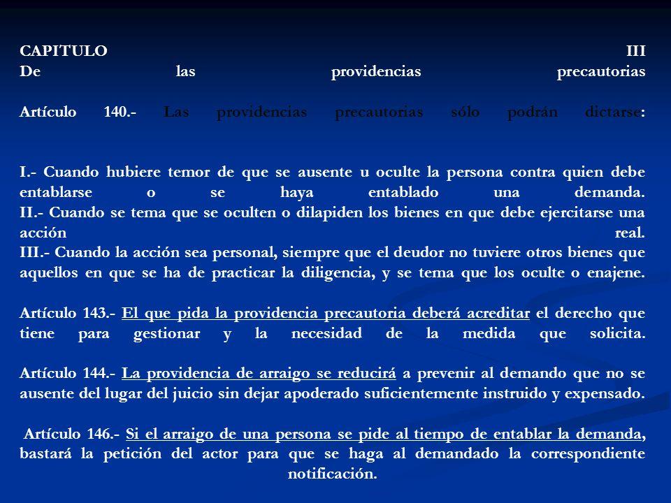 CAPITULO III De las providencias precautorias Artículo 140.- Las providencias precautorias sólo podrán dictarse: I.- Cuando hubiere temor de que se au