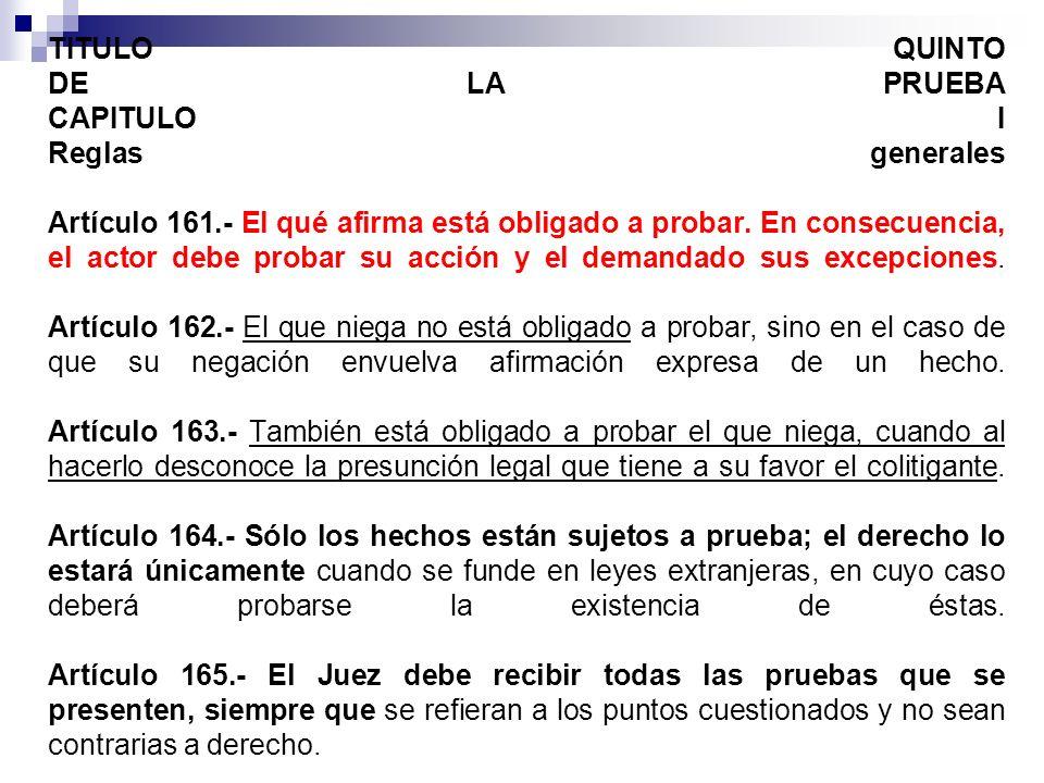 TITULO QUINTO DE LA PRUEBA CAPITULO I Reglas generales Artículo 161.- El qué afirma está obligado a probar. En consecuencia, el actor debe probar su a