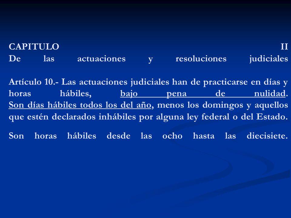 CAPITULO II De las actuaciones y resoluciones judiciales Artículo 10.- Las actuaciones judiciales han de practicarse en días y horas hábiles, bajo pen